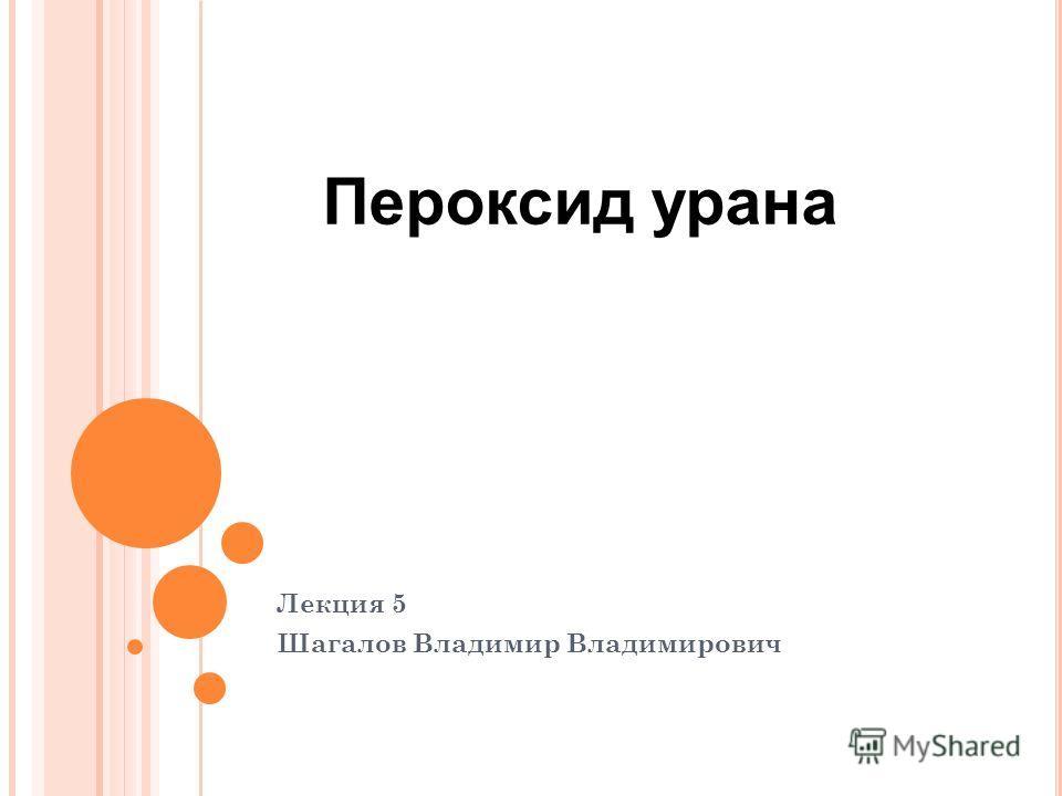 Лекция 5 Шагалов Владимир Владимирович Пероксид урана