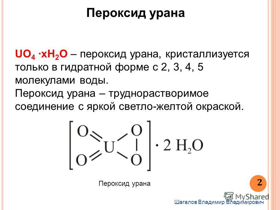Шагалов Владимир Владимирович 2 Пероксид урана UO 4 xH 2 O – пероксид урана, кристаллизуется только в гидратной форме с 2, 3, 4, 5 молекулами воды. Пероксид урана – труднорастворимое соединение с яркой светло-желтой окраской. Пероксид урана