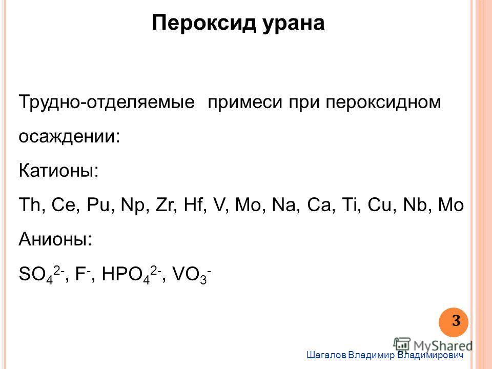 Шагалов Владимир Владимирович 3 Пероксид урана Трудно-отделяемые примеси при пероксидном осаждении: Катионы: Th, Ce, Pu, Np, Zr, Hf, V, Mo, Na, Ca, Ti, Cu, Nb, Mo Анионы: SO 4 2-, F -, HPO 4 2-, VO 3 -