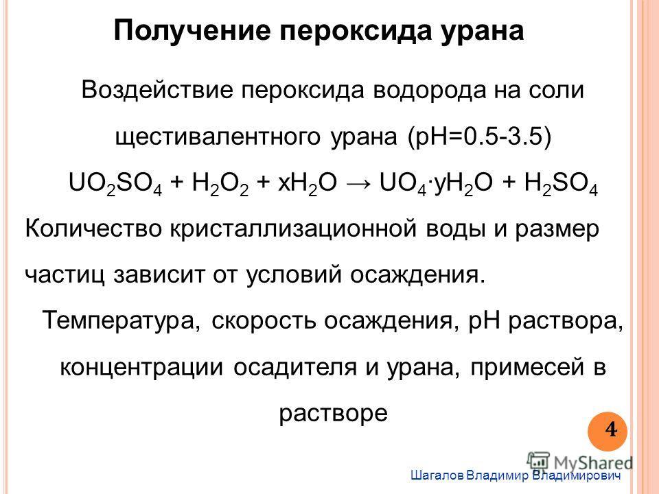 Шагалов Владимир Владимирович 4 Получение пероксида урана Воздействие пероксида водорода на соли щестивалентного урана (pH=0.5-3.5) UO 2 SO 4 + H 2 O 2 + xH 2 O UO 4 yH 2 O + H 2 SO 4 Количество кристаллизационной воды и размер частиц зависит от усло