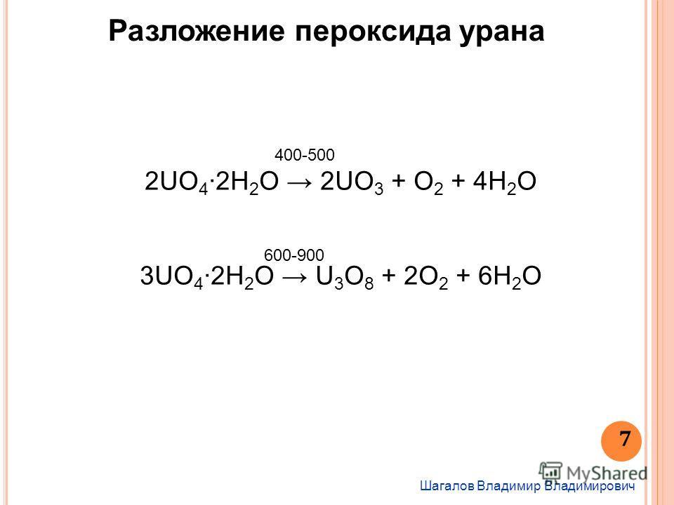 Шагалов Владимир Владимирович 7 Разложение пероксида урана 2UO 4 2H 2 O 2UO 3 + O 2 + 4H 2 O 3UO 4 2H 2 O U 3 O 8 + 2O 2 + 6H 2 O 400-500 600-900