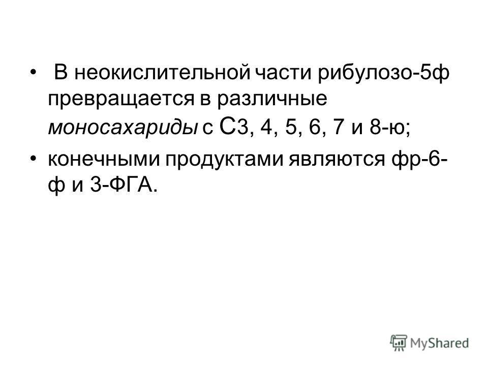 В неокислительной части рибулозо-5ф превращается в различные моносахариды с С 3, 4, 5, 6, 7 и 8-ю; конечными продуктами являются фр-6- ф и 3-ФГА.