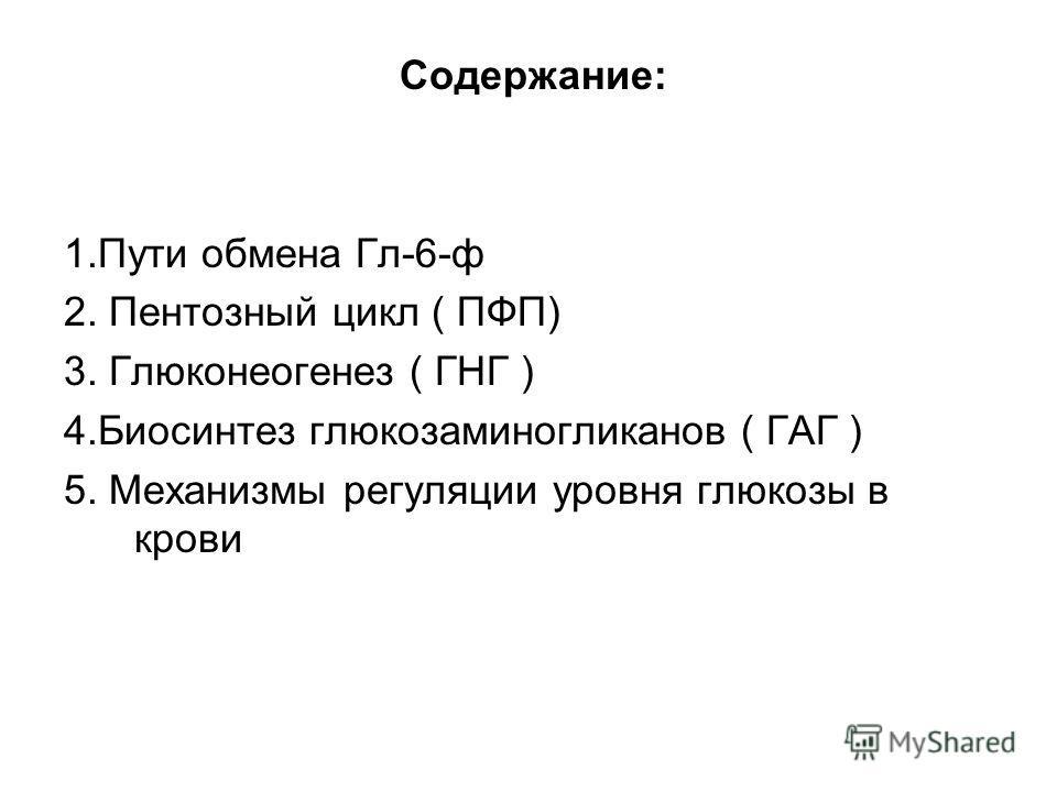 Содержание: 1.Пути обмена Гл-6-ф 2. Пентозный цикл ( ПФП) 3. Глюконеогенез ( ГНГ ) 4.Биосинтез глюкозаминогликанов ( ГАГ ) 5. Механизмы регуляции уровня глюкозы в крови