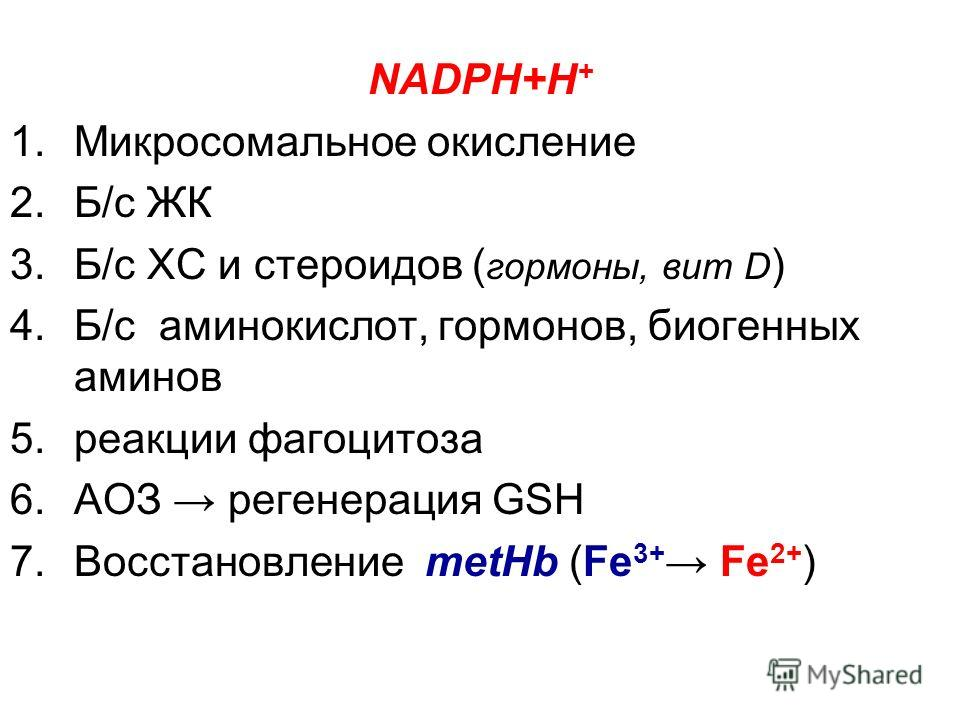 NADPH+H + 1.Микросомальное окисление 2.Б/с ЖК 3.Б/с ХС и стероидов ( гормоны, вит D ) 4.Б/с аминокислот, гормонов, биогенных аминов 5.реакции фагоцитоза 6.АОЗ регенерация GSH 7.Восстановление metHb (Fe 3+ Fe 2+ )