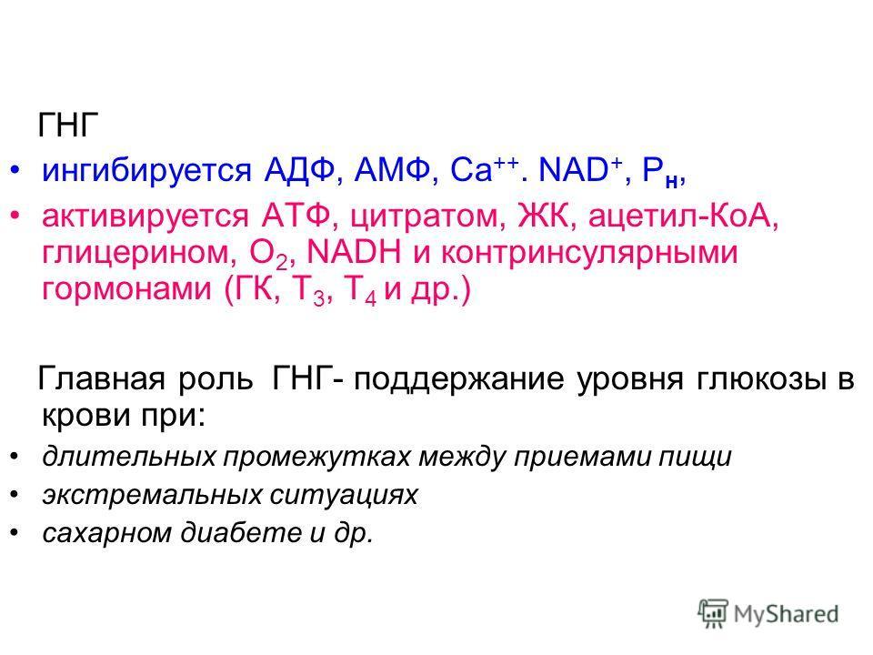 ГНГ ингибируется АДФ, АМФ, Са ++. NAD +, Р н, активируется АТФ, цитратом, ЖК, ацетил-КоА, глицерином, О 2, NADH и контринсулярными гормонами (ГК, Т 3, Т 4 и др.) Главная роль ГНГ- поддержание уровня глюкозы в крови при: длительных промежутках между п