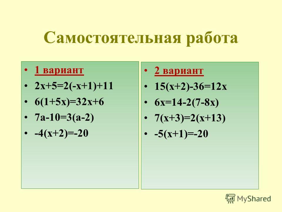 Самостоятельная работа 1 вариант 2х+5=2(-х+1)+11 6(1+5х)=32х+6 7a-10=3(a-2) -4(х+2)=-20 2 вариант 15(х+2)-36=12х 6х=14-2(7-8х) 7(х+3)=2(х+13) -5(х+1)=-20