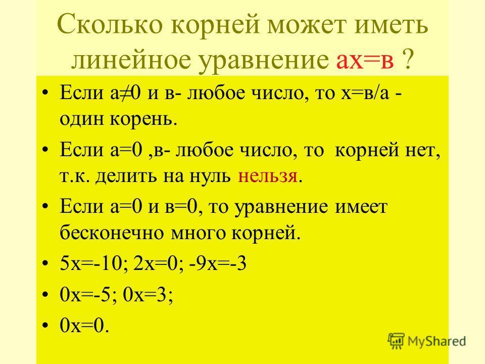 Сколько корней может иметь линейное уравнение aх=в ? Если а0 и в- любое число, то х=в/а - один корень. Если а=0,в- любое число, то корней нет, т.к. делить на нуль нельзя. Если а=0 и в=0, то уравнение имеет бесконечно много корней. 5х=-10; 2х=0; -9х=-