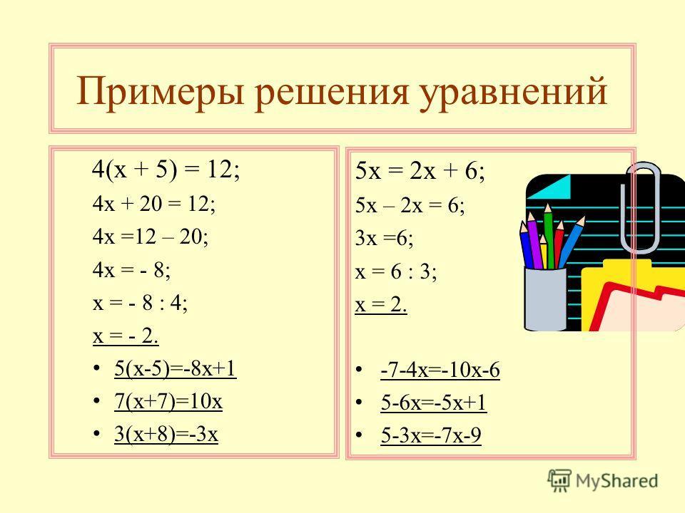 Примеры решения уравнений 4(х + 5) = 12; 4х + 20 = 12; 4х =12 – 20; 4х = - 8; х = - 8 : 4; х = - 2. 5(х-5)=-8х+1 7(х+7)=10х 3(х+8)=-3х 5х = 2х + 6; 5х – 2х = 6; 3х =6; х = 6 : 3; х = 2. -7-4х=-10х-6 5-6х=-5х+1 5-3х=-7х-9