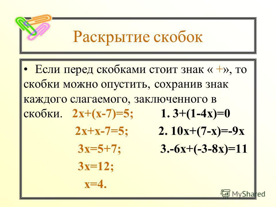 Раскрытие скобок Если перед скобками стоит знак « +», то скобки можно опустить, сохранив знак каждого слагаемого, заключенного в скобки. 2х+(х-7)=5; 1. 3+(1-4х)=0 2х+х-7=5; 2. 10х+(7-х)=-9х 3х=5+7; 3.-6х+(-3-8х)=11 3х=12; х=4.