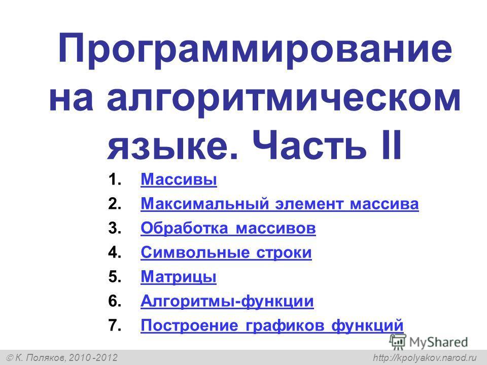 К. Поляков, 2010 -2012 http://kpolyakov.narod.ru Программирование на алгоритмическом языке. Часть II 1.МассивыМассивы 2.Максимальный элемент массиваМаксимальный элемент массива 3.Обработка массивовОбработка массивов 4.Символьные строкиСимвольные стро