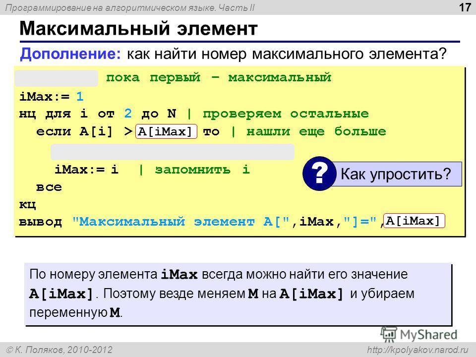 Программирование на алгоритмическом языке. Часть II К. Поляков, 2010-2012 http://kpolyakov.narod.ru 17 Максимальный элемент M:= A[1] | пока первый – максимальный iMax:= 1 нц для i от 2 до N | проверяем остальные если A[i] > M то | нашли еще больше M: