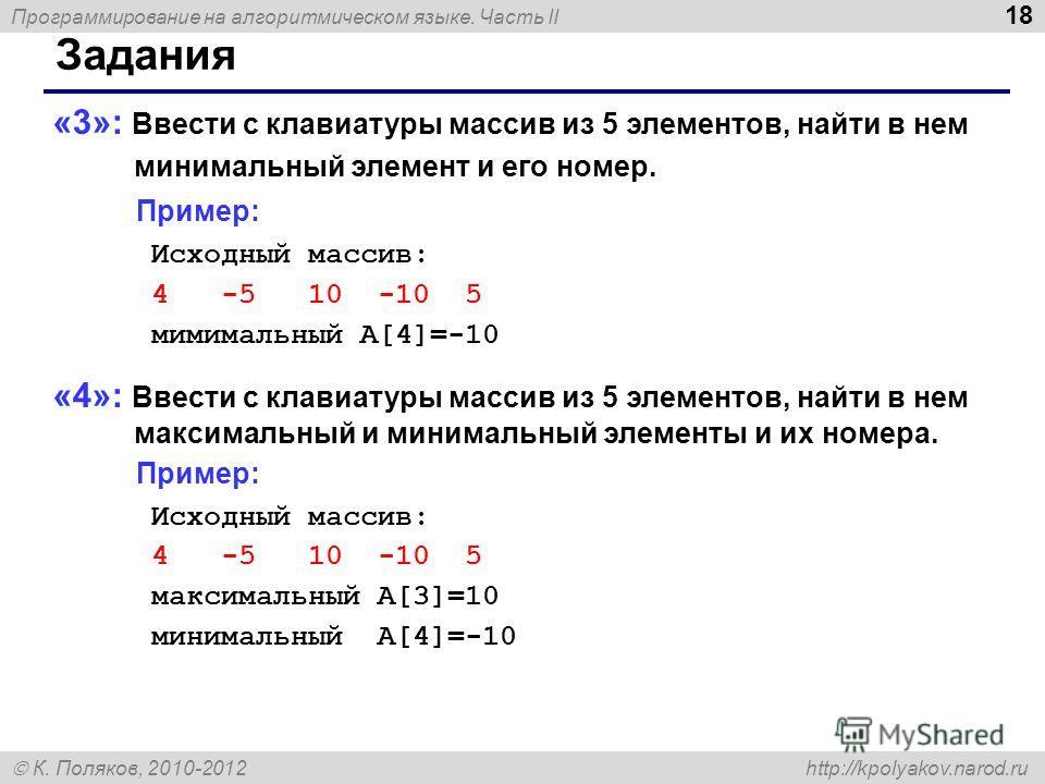 Программирование на алгоритмическом языке. Часть II К. Поляков, 2010-2012 http://kpolyakov.narod.ru 18 Задания «3»: Ввести с клавиатуры массив из 5 элементов, найти в нем минимальный элемент и его номер. Пример: Исходный массив: 4 -5 10 -10 5 мимимал