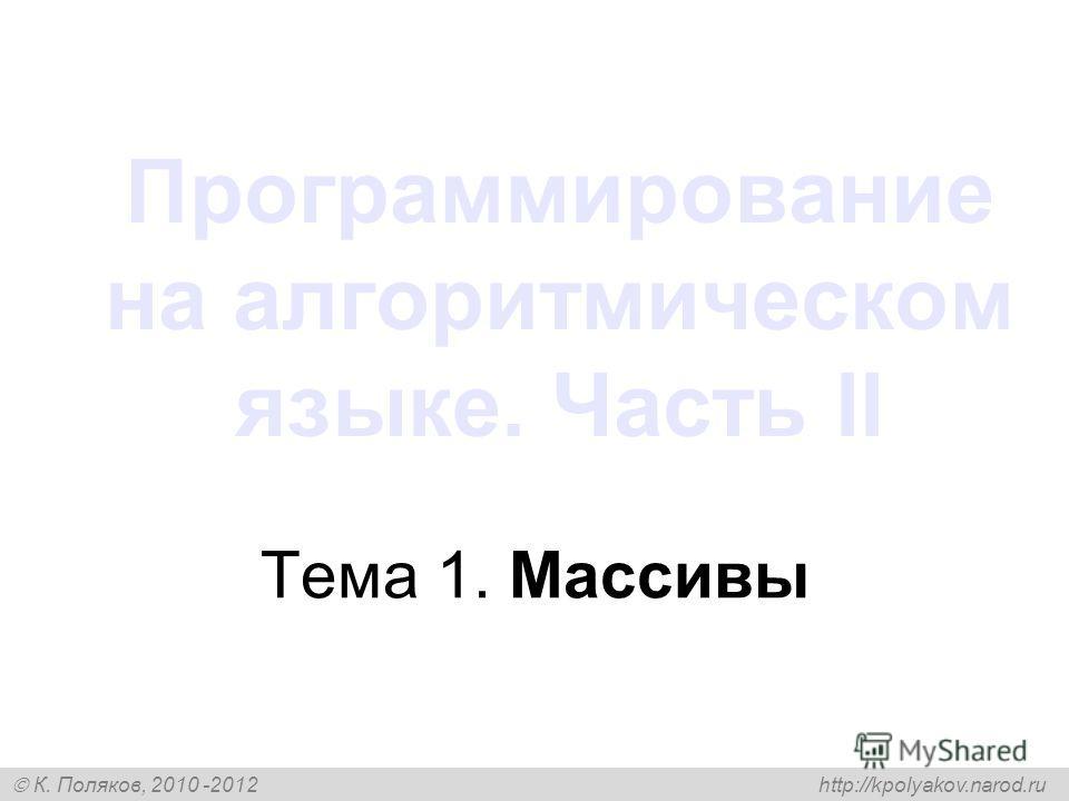 К. Поляков, 2010 -2012 http://kpolyakov.narod.ru Программирование на алгоритмическом языке. Часть II Тема 1. Массивы