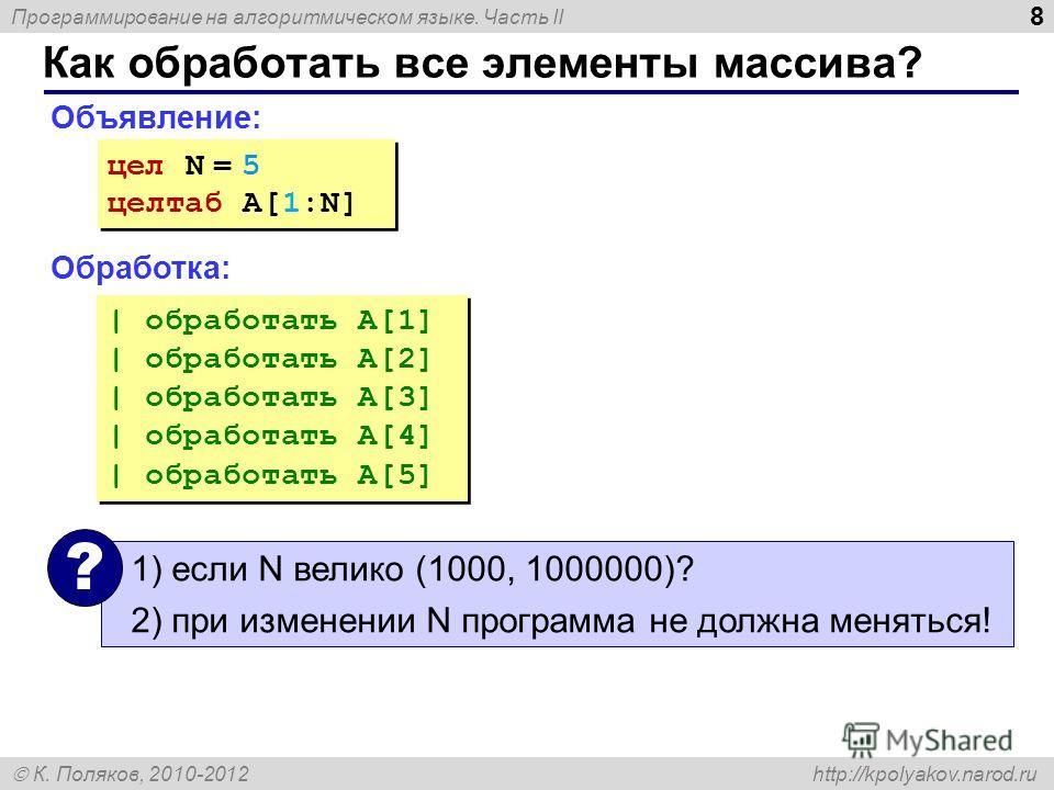 Программирование на алгоритмическом языке. Часть II К. Поляков, 2010-2012 http://kpolyakov.narod.ru 8 Как обработать все элементы массива? Объявление: Обработка: цел N = 5 целтаб A[1:N] цел N = 5 целтаб A[1:N] | обработать A[1] | обработать A[2] | об