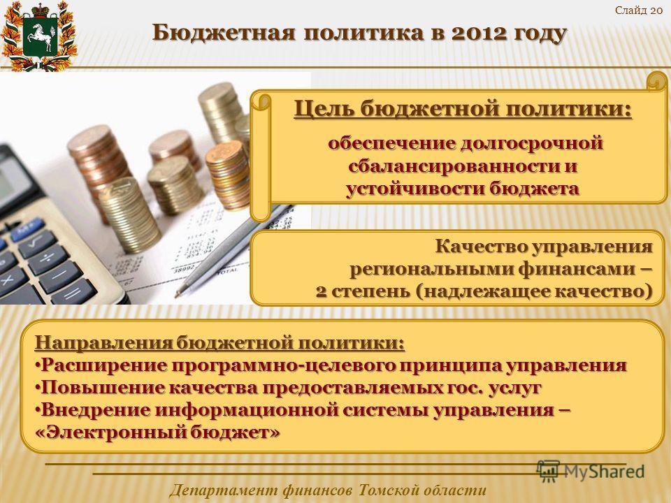 Департамент финансов Томской области Слайд 20 Бюджетная политика в 2012 году Бюджетная политика в 2012 году Качество управления региональными финансами – 2 степень (надлежащее качество) Цель бюджетной политики: обеспечение долгосрочной сбалансированн
