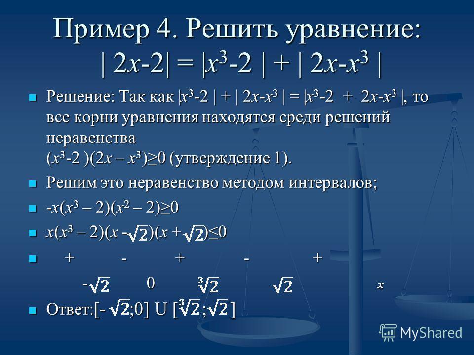 Пример 4. Решить уравнение: | 2х-2| = |х 3 -2 | + | 2х-х 3 | Решение: Так как |х 3 -2 | + | 2х-х 3 | = |х 3 -2 + 2х-х 3 |, то все корни уравнения находятся среди решений неравенства (х 3 -2 )(2х – х 3 )0 (утверждение 1). Решение: Так как |х 3 -2 | +