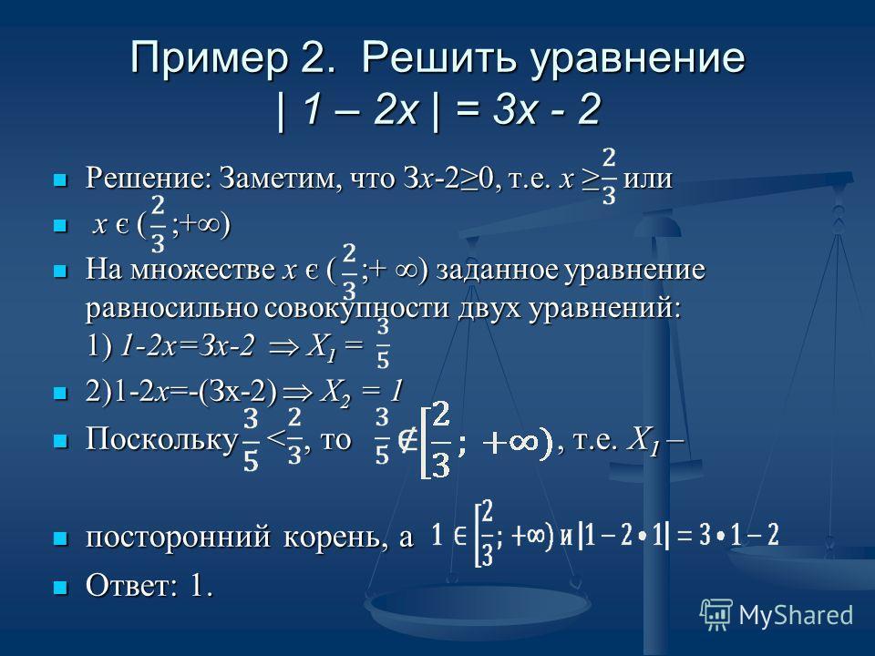 Пример 2. Решить уравнение | 1 – 2x | = 3x - 2 Решение: Заметим, что Зх-20, т.е. х или Решение: Заметим, что Зх-20, т.е. х или х є ( ;+) х є ( ;+) Нa множестве х є ( ;+ ) заданное уравнение равносильно совокупности двух уравнений: 1) 1-2х=Зх-2 X 1 =