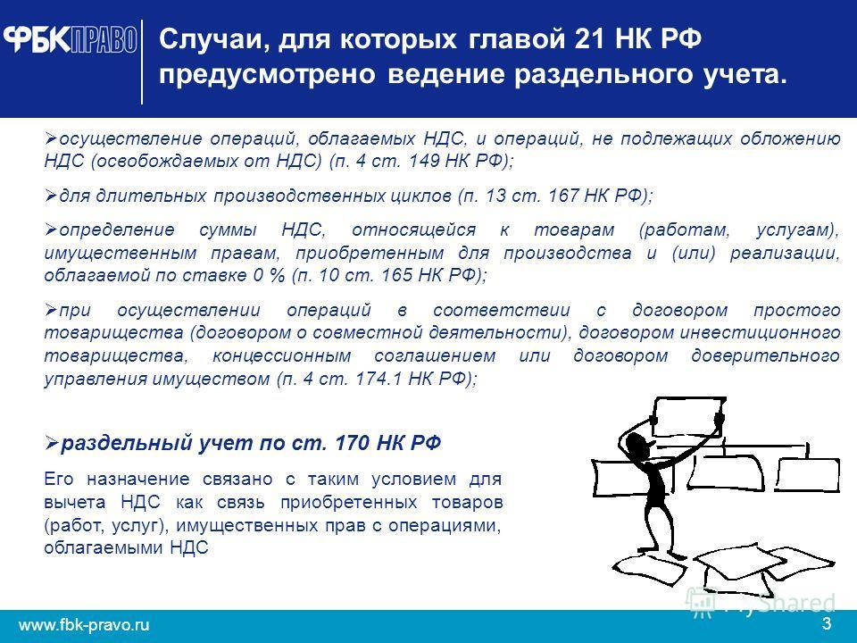 3 www.fbk-pravo.ru Случаи, для которых главой 21 НК РФ предусмотрено ведение раздельного учета. осуществление операций, облагаемых НДС, и операций, не подлежащих обложению НДС (освобождаемых от НДС) (п. 4 ст. 149 НК РФ); для длительных производственн