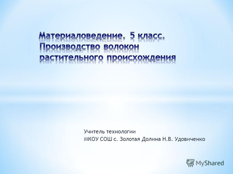 Учитель технологии МКОУ СОШ с. Золотая Долина Н.В. Удовиченко