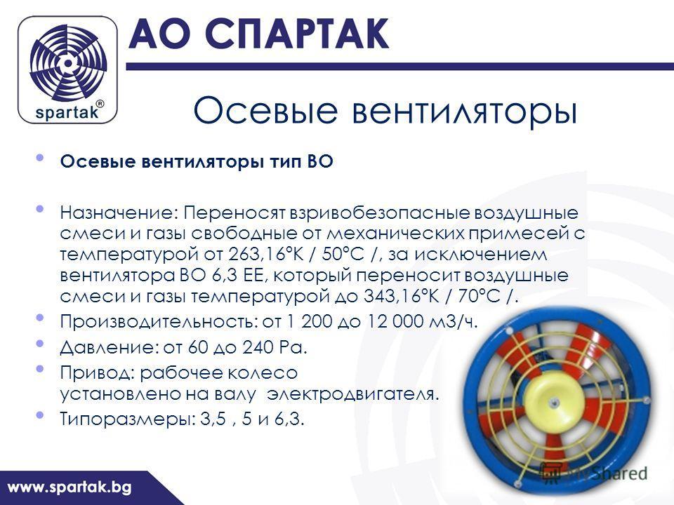 Осевые вентиляторы Осевые вентиляторы тип ВО Назначение: Переносят взривобезопасные воздушные смеси и газы свободные от механических примесей с температурой от 263,16ºК / 50ºС /, за исключением вентилятора ВО 6,3 ЕЕ, который переносит воздушные смеси