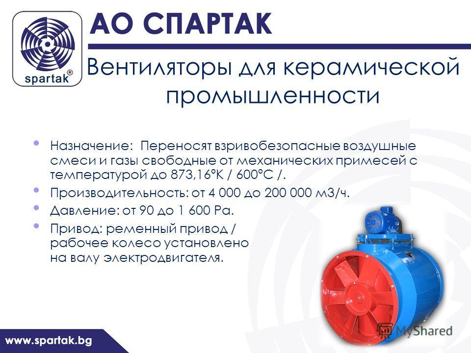Вентиляторы для керамической промышленности Назначение: Переносят взривобезопасные воздушные смеси и газы свободные от механических примесей с температурой до 873,16ºК / 600ºС /. Производительность: от 4 000 до 200 000 м3/ч. Давление: от 90 до 1 600