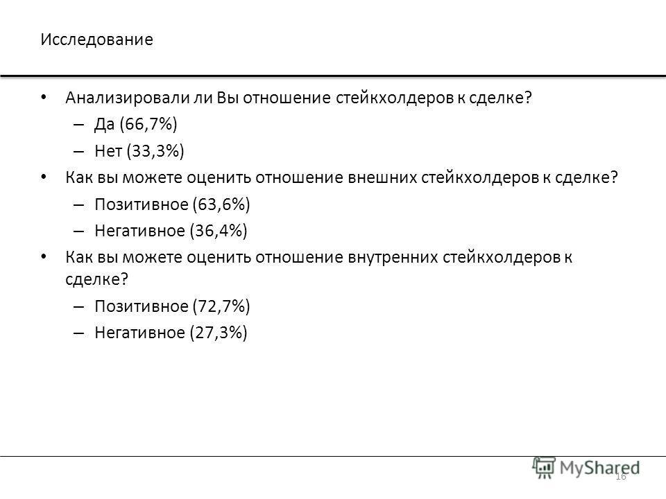 Исследование Анализировали ли Вы отношение стейкхолдеров к сделке? – Да (66,7%) – Нет (33,3%) Как вы можете оценить отношение внешних стейкхолдеров к сделке? – Позитивное (63,6%) – Негативное (36,4%) Как вы можете оценить отношение внутренних стейкхо