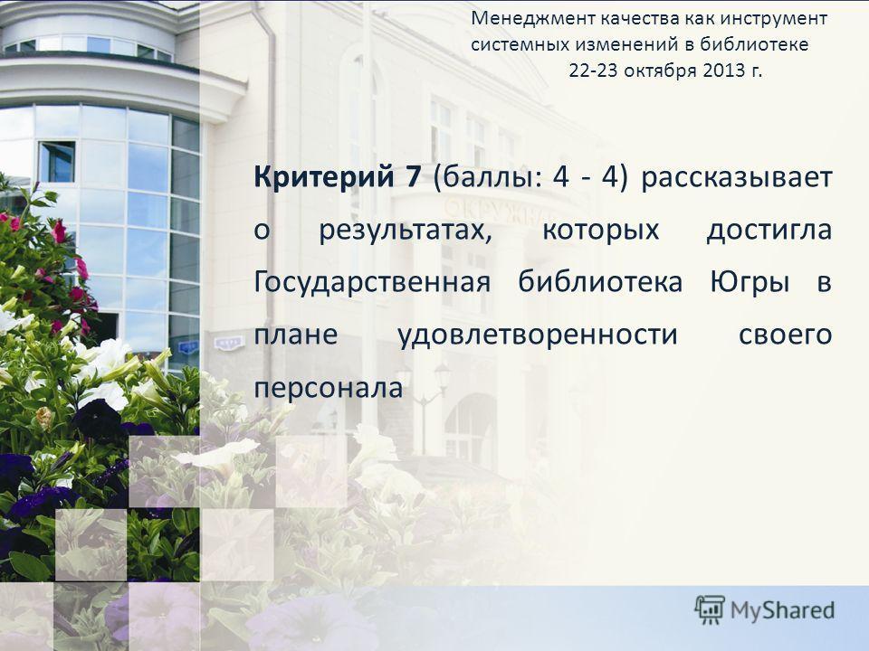 Критерий 7 (баллы: 4 - 4) рассказывает о результатах, которых достигла Государственная библиотека Югры в плане удовлетворенности своего персонала Менеджмент качества как инструмент системных изменений в библиотеке 22-23 октября 2013 г.