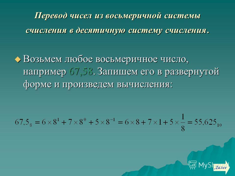 Перевод чисел из восьмеричной системы счисления в десятичную систему счисления. Возьмем любое восьмеричное число, например 67,58. Запишем его в развернутой форме и произведем вычисления: Возьмем любое восьмеричное число, например 67,58. Запишем его в