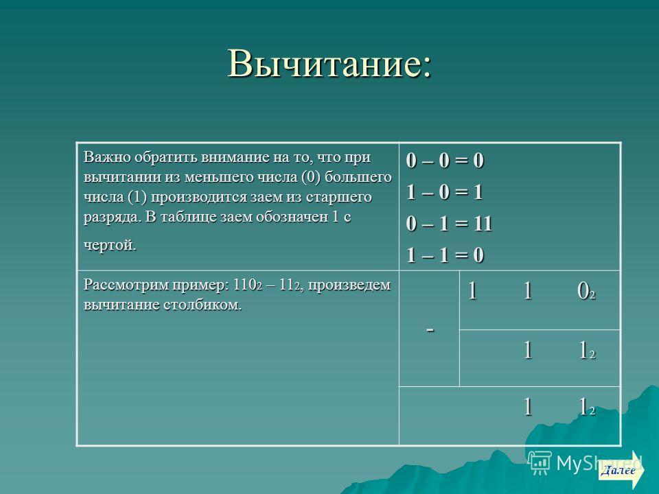 Вычитание: Важно обратить внимание на то, что при вычитании из меньшего числа (0) большего числа (1) производится заем из старшего разряда. В таблице заем обозначен 1 с чертой. 0 – 0 = 0 1 – 0 = 1 0 – 1 = 11 1 – 1 = 0 Рассмотрим пример: 110 2 – 11 2,