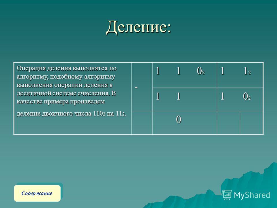 Деление: Операция деления выполнятся по алгоритму, подобному алгоритму выполнения операции деления в десятичной системе счисления. В качестве примера произведем деление двоичного числа 110 2 на 11 2. -11 020202021 12121212111 02020202 0 Содержание