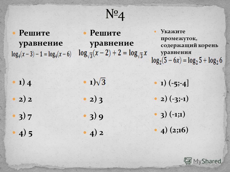 Укажите промежуток, содержащий корень уравнения 1) (-5;-4] 2) (-3;-1) 3) (-1;1) 4) (2;16) Решите уравнение 1) 4 2) 2 3) 7 4) 5 Решите уравнение 1) 2) 3 3) 9 4) 2
