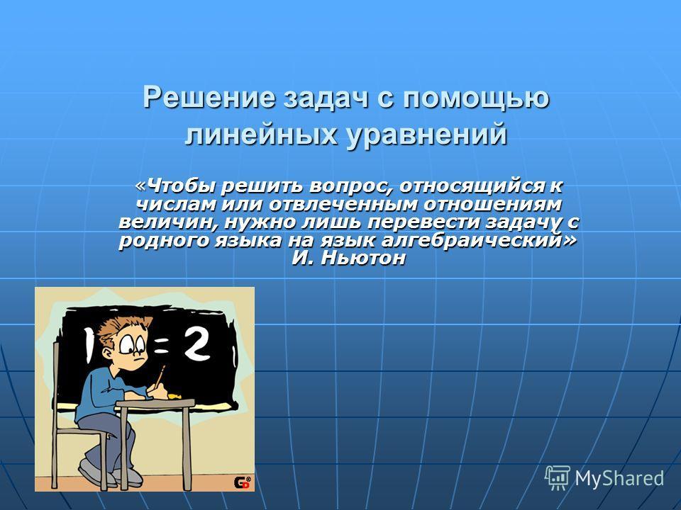 Решение задач с помощью линейных уравнений «Чтобы решить вопрос, относящийся к числам или отвлеченным отношениям величин, нужно лишь перевести задачу с родного языка на язык алгебраический» И. Ньютон