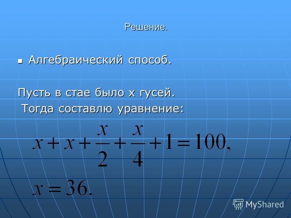 Решение. Алгебраический способ. Алгебраический способ. Пусть в стае было х гусей. Тогда составлю уравнение: Тогда составлю уравнение: