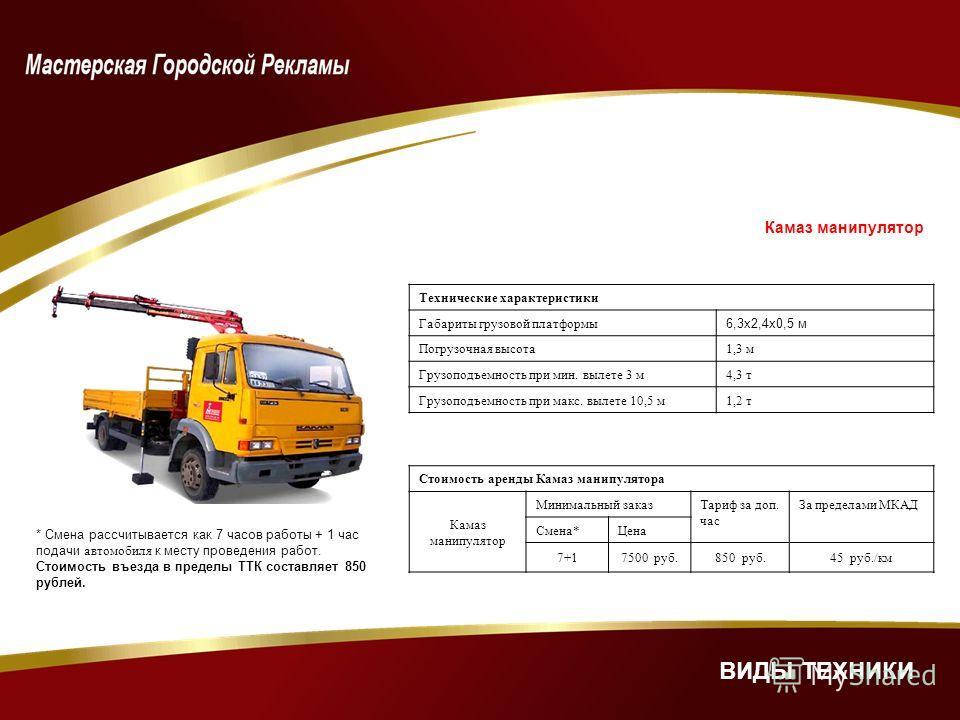 Камаз манипулятор Технические характеристики Габариты грузовой платформы 6,3х2,4х0,5 м Погрузочная высота1,3 м Грузоподъемность при мин. вылете 3 м4,3 т Грузоподъемность при макс. вылете 10,5 м1,2 т Стоимость аренды Камаз манипулятора Камаз манипулят