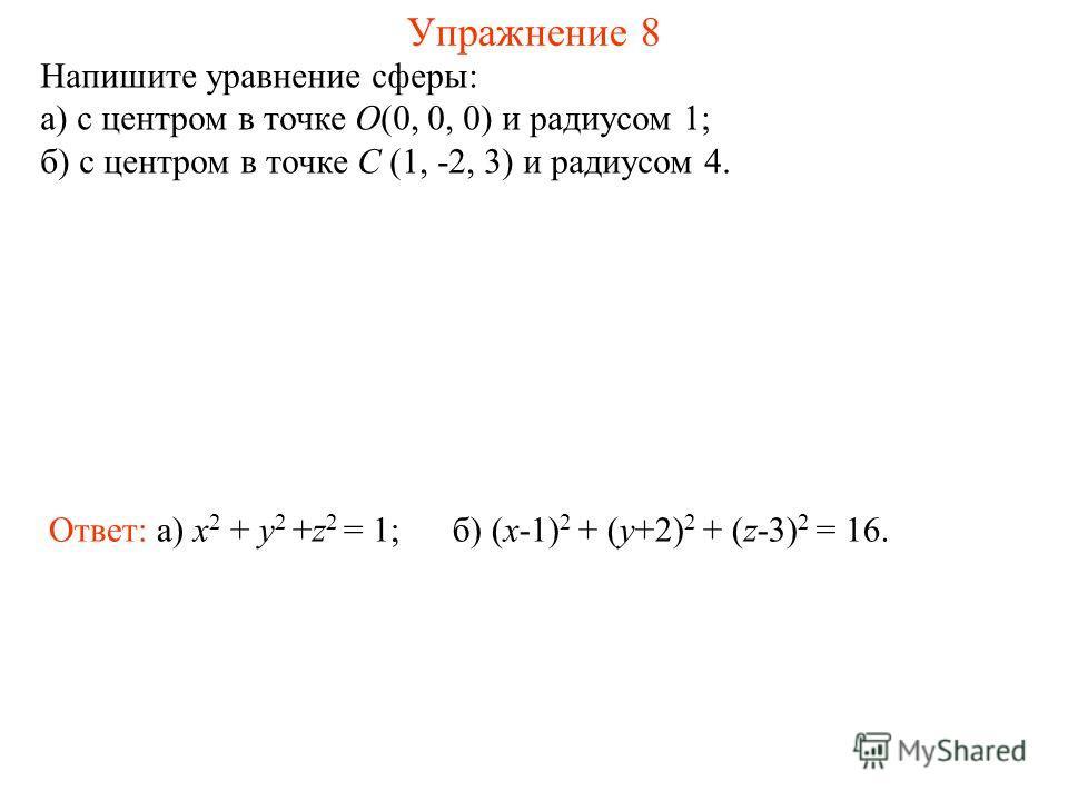 Упражнение 8 Напишите уравнение сферы: а) с центром в точке O(0, 0, 0) и радиусом 1; б) с центром в точке C (1, -2, 3) и радиусом 4. Ответ: а) x 2 + y 2 +z 2 = 1;б) (x-1) 2 + (y+2) 2 + (z-3) 2 = 16.