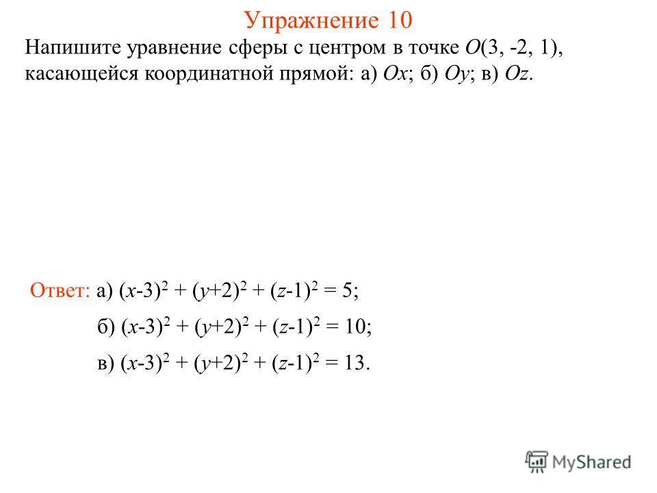 Упражнение 10 Напишите уравнение сферы с центром в точке O(3, -2, 1), касающейся координатной прямой: а) Ox; б) Oy; в) Oz. Ответ: а) (x-3) 2 + (y+2) 2 + (z-1) 2 = 5; б) (x-3) 2 + (y+2) 2 + (z-1) 2 = 10; в) (x-3) 2 + (y+2) 2 + (z-1) 2 = 13.