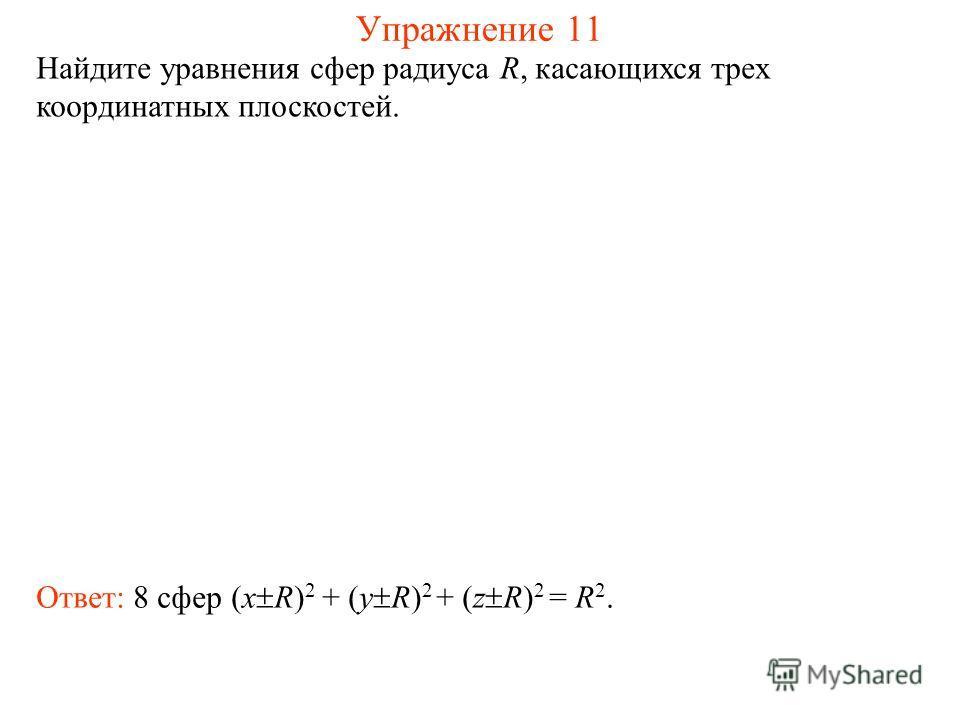 Упражнение 11 Найдите уравнения сфер радиуса R, касающихся трех координатных плоскостей. Ответ: 8 сфер (x R) 2 + (y R) 2 + (z R) 2 = R 2.