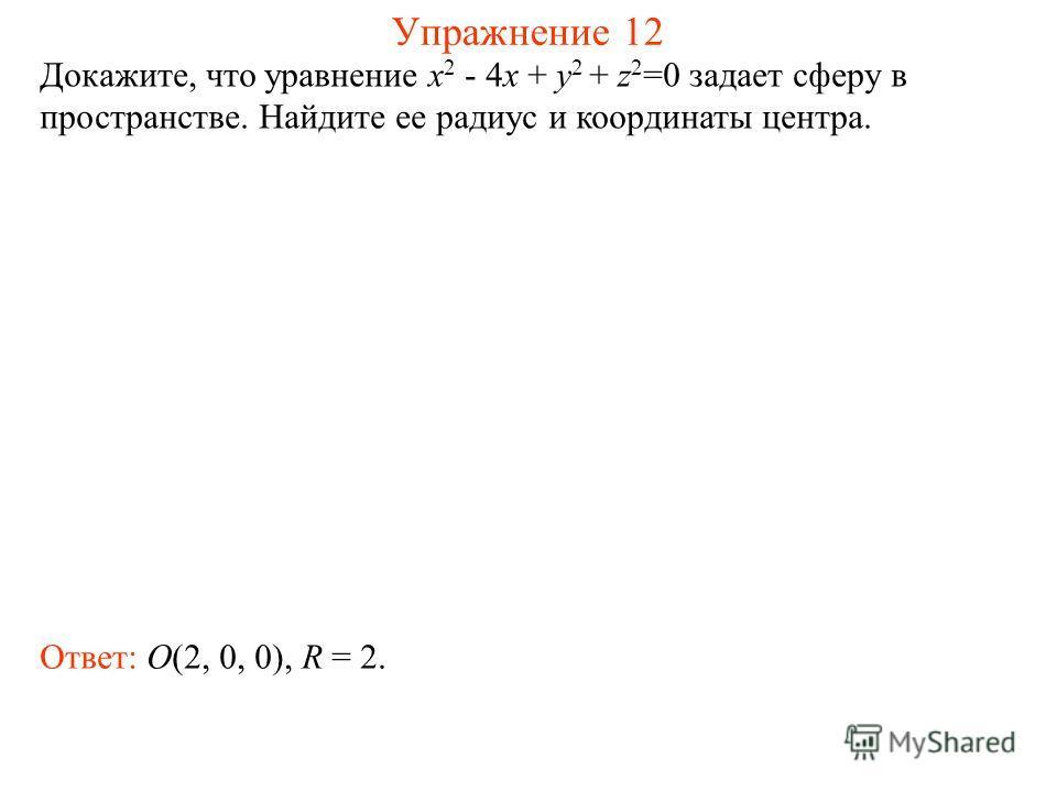 Упражнение 12 Докажите, что уравнение x 2 - 4x + y 2 + z 2 =0 задает сферу в пространстве. Найдите ее радиус и координаты центра. Ответ: O(2, 0, 0), R = 2.