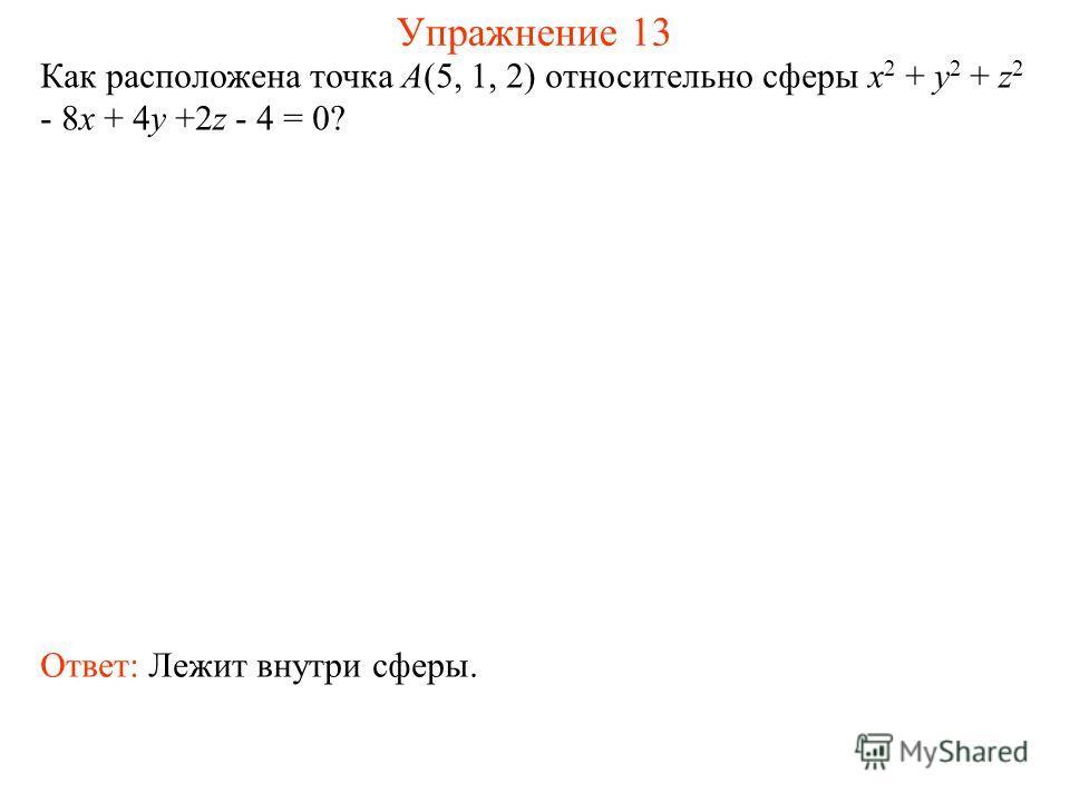 Упражнение 13 Как расположена точка А(5, 1, 2) относительно сферы x 2 + y 2 + z 2 - 8x + 4y +2z - 4 = 0? Ответ: Лежит внутри сферы.