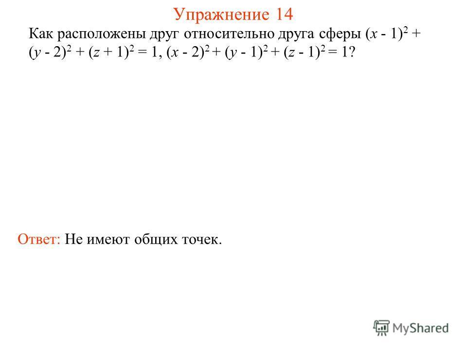 Упражнение 14 Как расположены друг относительно друга сферы (x - 1) 2 + (y - 2) 2 + (z + 1) 2 = 1, (x - 2) 2 + (y - 1) 2 + (z - 1) 2 = 1? Ответ: Не имеют общих точек.