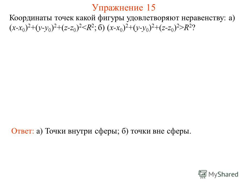 Упражнение 15 Координаты точек какой фигуры удовлетворяют неравенству: а) (x-x 0 ) 2 +(y-y 0 ) 2 +(z-z 0 ) 2 R 2 ? Ответ: а) Точки внутри сферы; б) точки вне сферы.