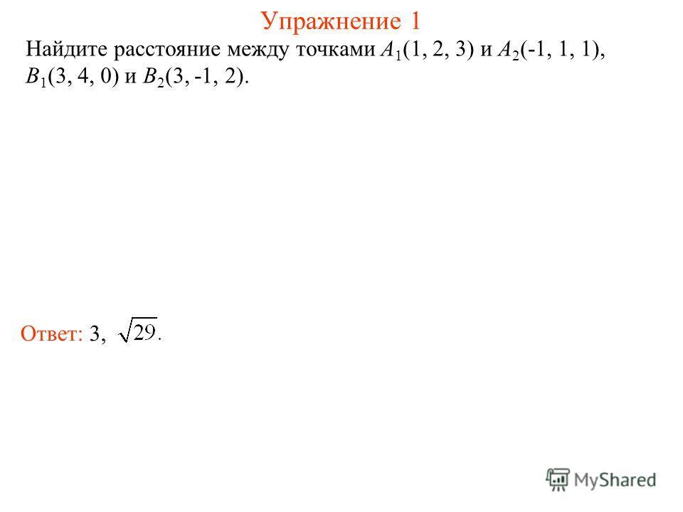 Упражнение 1 Найдите расстояние между точками A 1 (1, 2, 3) и A 2 (-1, 1, 1), B 1 (3, 4, 0) и B 2 (3, -1, 2). Ответ: 3,