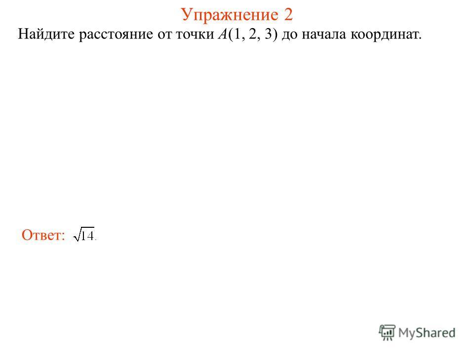 Упражнение 2 Найдите расстояние от точки A(1, 2, 3) до начала координат. Ответ: