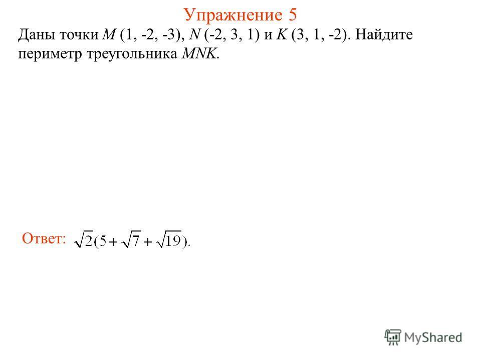 Упражнение 5 Даны точки M (1, -2, -3), N (-2, 3, 1) и K (3, 1, -2). Найдите периметр треугольника MNK. Ответ: