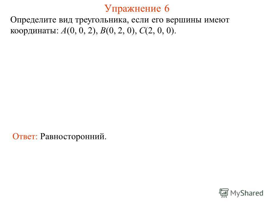 Упражнение 6 Определите вид треугольника, если его вершины имеют координаты: A(0, 0, 2), B(0, 2, 0), C(2, 0, 0). Ответ: Равносторонний.