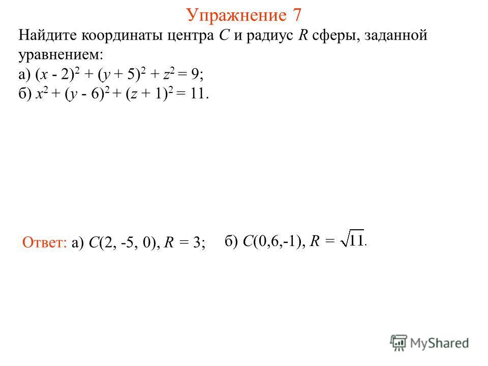 Упражнение 7 Найдите координаты центра C и радиус R сферы, заданной уравнением: а) (x - 2) 2 + (y + 5) 2 + z 2 = 9; б) x 2 + (y - 6) 2 + (z + 1) 2 = 11. Ответ: а) C(2, -5, 0), R = 3; б) C(0,6,-1), R =