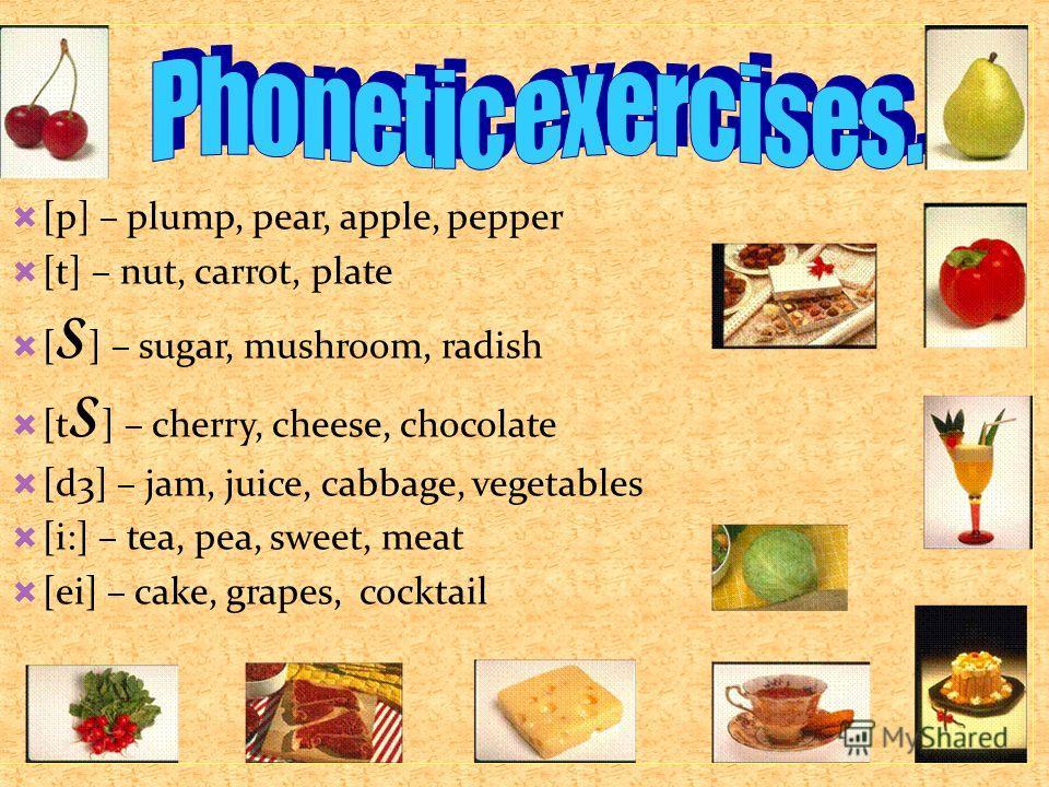 [p] – plump, pear, apple, pepper [t] – nut, carrot, plate [ S ] – sugar, mushroom, radish [t S ] – cherry, cheese, chocolate [d3] – jam, juice, cabbage, vegetables [i:] – tea, pea, sweet, meat [ei] – cake, grapes, cocktail