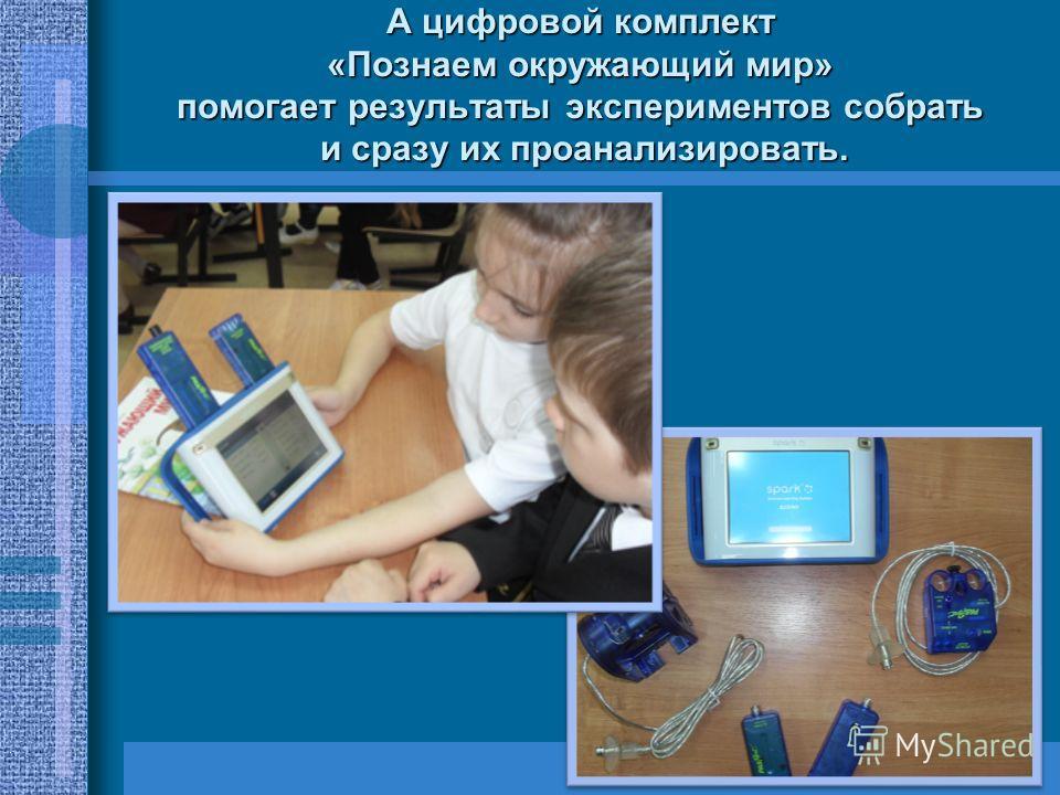 А цифровой комплект «Познаем окружающий мир» помогает результаты экспериментов собрать и сразу их проанализировать.