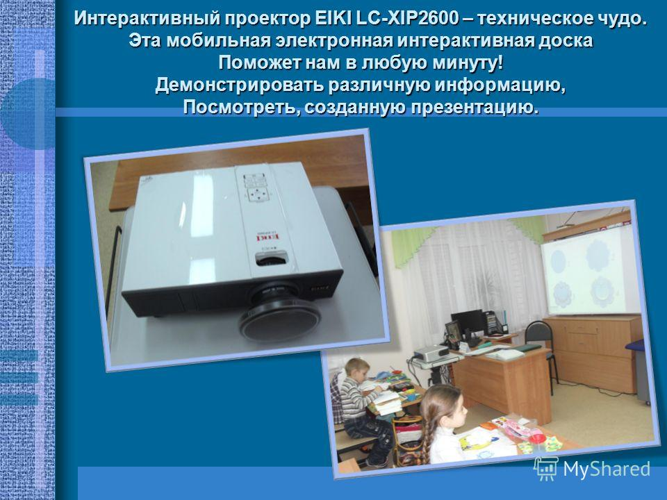 Интерактивный проектор EIKI LC-XIP2600 – техническое чудо. Эта мобильная электронная интерактивная доска Поможет нам в любую минуту! Демонстрировать различную информацию, Посмотреть, созданную презентацию.