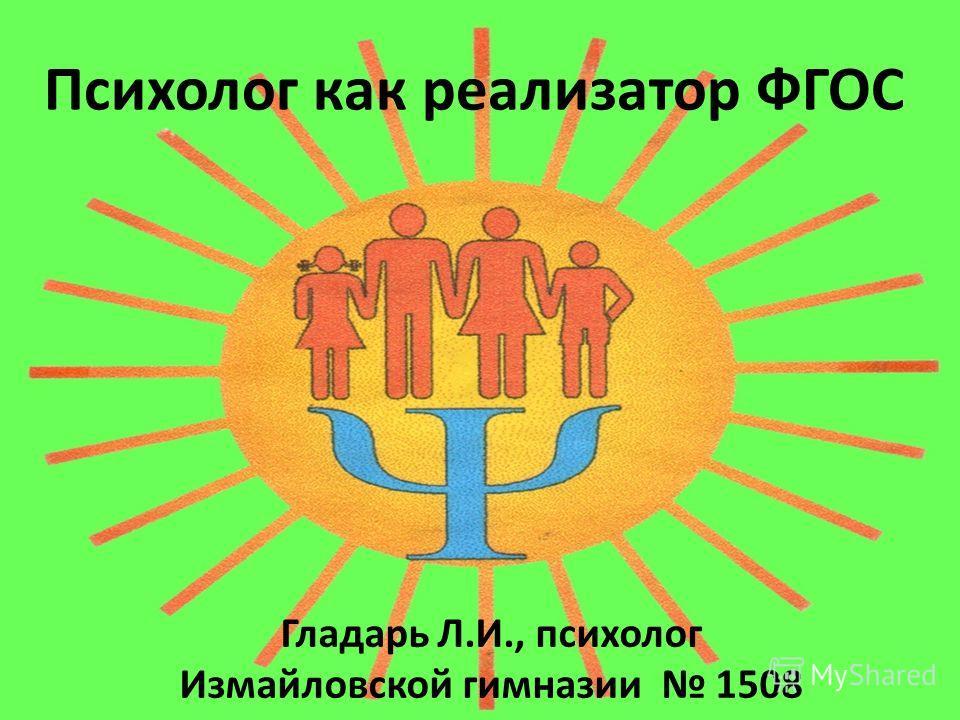 Психолог как реализатор ФГОС Гладарь Л.И., психолог Измайловской гимназии 1508